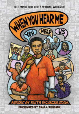 Cover art for the book When You Hear Me (You Hear Us): Voices on Youth Incarceration. Image shows a young man in orange holding a microphone that is shaped like a pencil, with the title text emerging in a speech bubble. He is surrounded by various figures, some in orange uniforms, some not. They are shown to be writing, speaking, or reading.