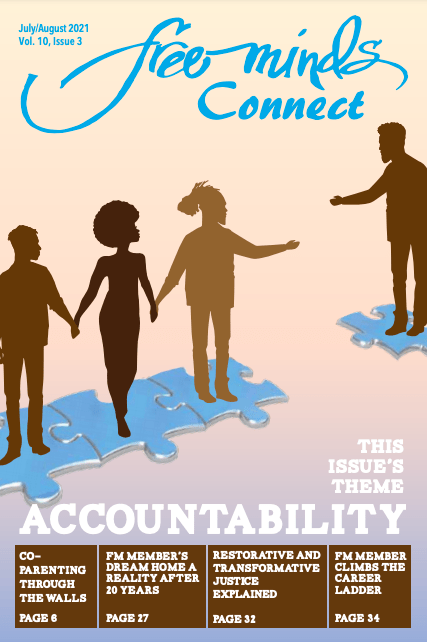 Text: Free Minds Connect. Volume 10, Issue 3. July/August 2021. This Issue's theme: Accountability. Silhouette style imagery of three people standing on connected puzzle pieces, holding hands. The person on the end is reaching across a gap to a fourth person standing on a separate puzzle piece, reaching back. At the bottom of the page are four subtitles: Co-parenting through the walls, page 6; FM member's dream home a reality after 20 years, page 27; Restorative and Transformative Justice explained, page 32; and FM member climbs the career ladder, page 34.